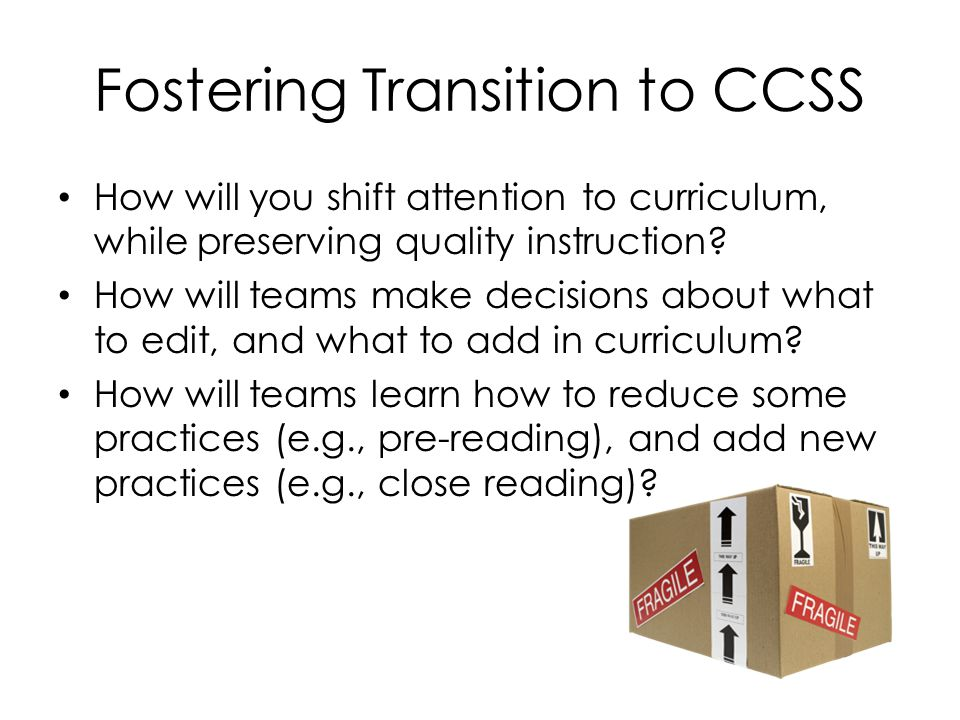 Fostering Transition to CCSS How will you shift attention to curriculum, while preserving quality instruction.