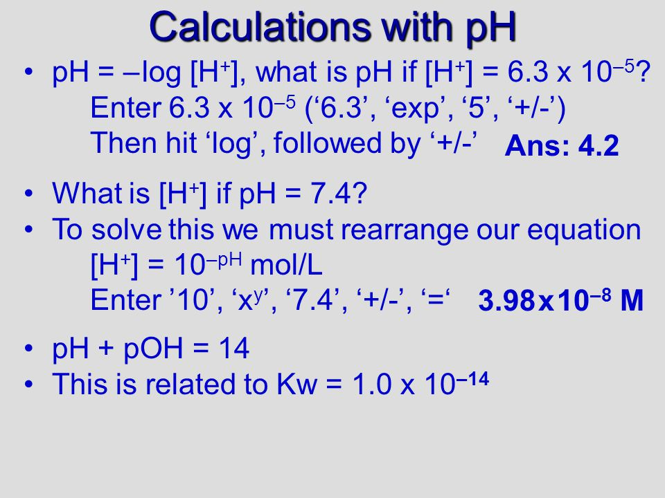 Calculations with pH pH = – log [H + ], what is pH if [H + ] = 6.3 x 10 –5 .