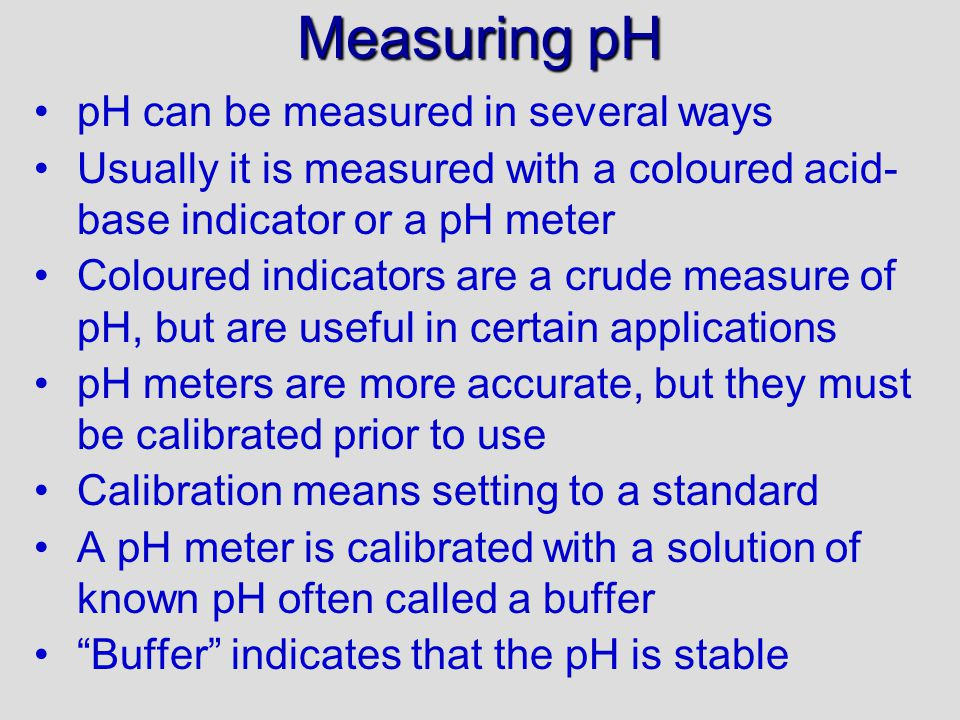 Measuring pH pH can be measured in several ways Usually it is measured with a coloured acid- base indicator or a pH meter Coloured indicators are a crude measure of pH, but are useful in certain applications pH meters are more accurate, but they must be calibrated prior to use Calibration means setting to a standard A pH meter is calibrated with a solution of known pH often called a buffer Buffer indicates that the pH is stable