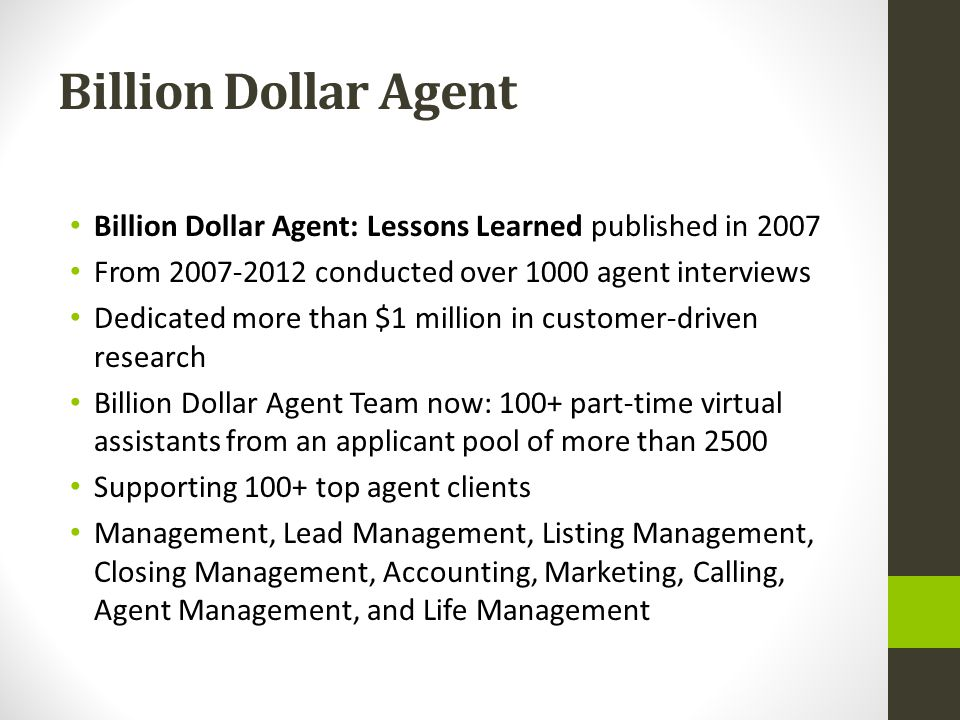 Billion Dollar Agent Billion Dollar Agent: Lessons Learned published in 2007 From conducted over 1000 agent interviews Dedicated more than $1 million in customer-driven research Billion Dollar Agent Team now: 100+ part-time virtual assistants from an applicant pool of more than 2500 Supporting 100+ top agent clients Management, Lead Management, Listing Management, Closing Management, Accounting, Marketing, Calling, Agent Management, and Life Management