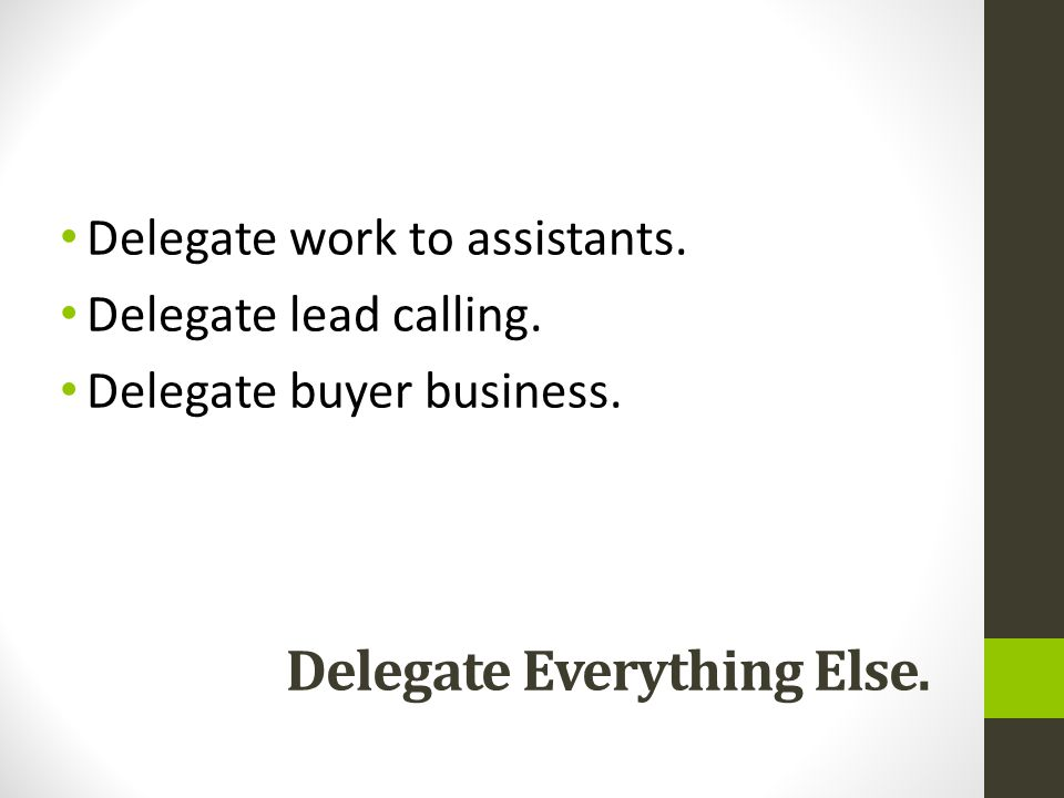 Delegate Everything Else. Delegate work to assistants.