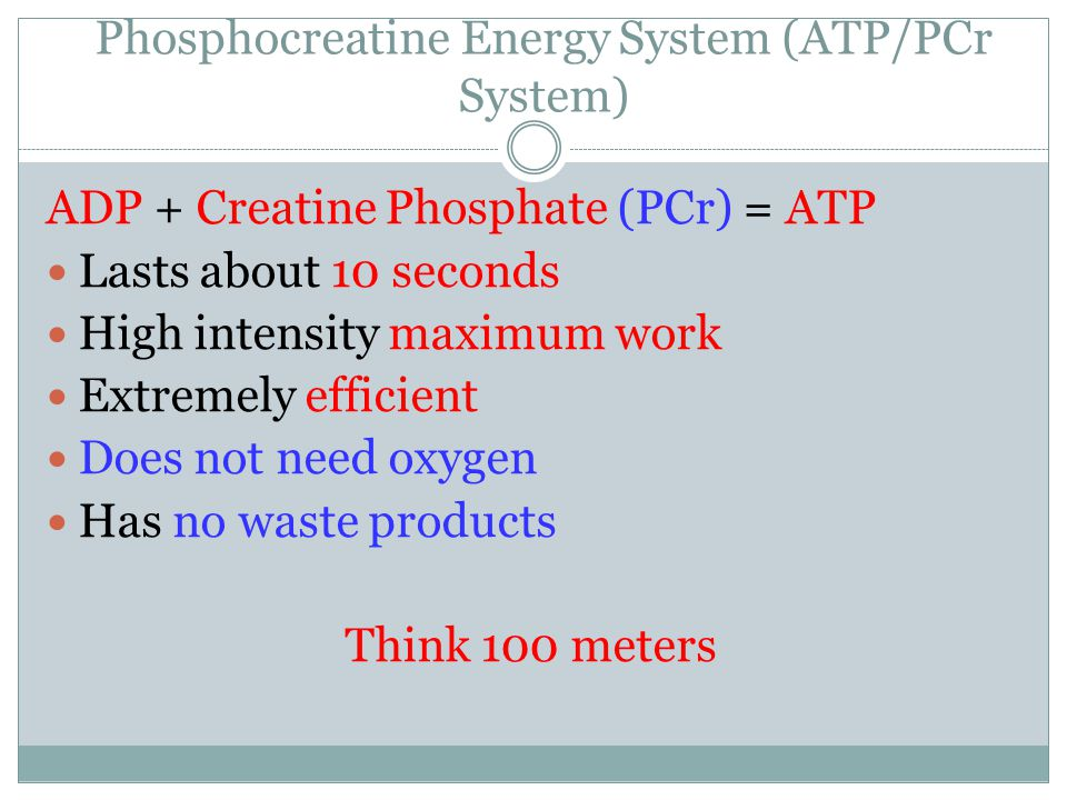 Phosphocreatine Energy System (ATP/PCr System) ADP + Creatine Phosphate (PCr) = ATP Lasts about 10 seconds High intensity maximum work Extremely efficient Does not need oxygen Has no waste products Think 100 meters