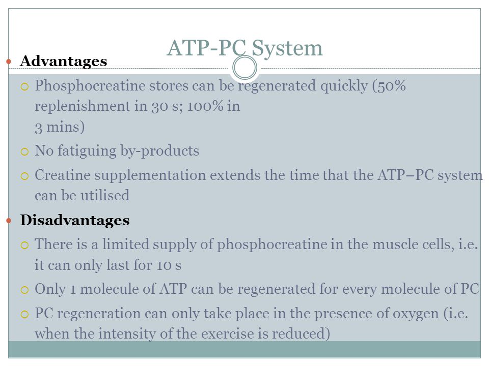 ATP-PC System Advantages  Phosphocreatine stores can be regenerated quickly (50% replenishment in 30 s; 100% in 3 mins)  No fatiguing by-products  Creatine supplementation extends the time that the ATP–PC system can be utilised Disadvantages  There is a limited supply of phosphocreatine in the muscle cells, i.e.