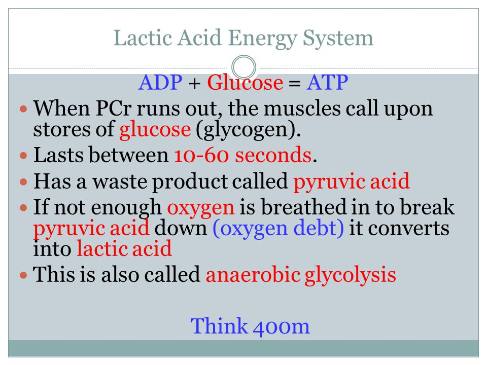 Lactic Acid Energy System ADP + Glucose = ATP When PCr runs out, the muscles call upon stores of glucose (glycogen).