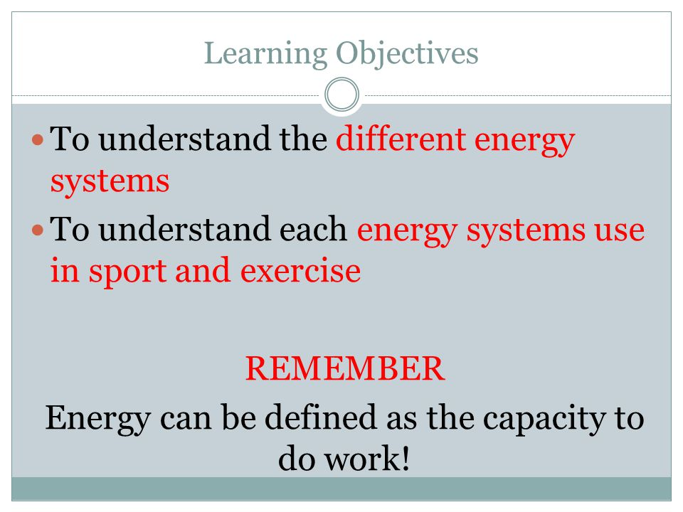 Learning Objectives To understand the different energy systems To understand each energy systems use in sport and exercise REMEMBER Energy can be defined as the capacity to do work!