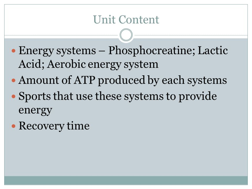 Unit Content Energy systems – Phosphocreatine; Lactic Acid; Aerobic energy system Amount of ATP produced by each systems Sports that use these systems to provide energy Recovery time