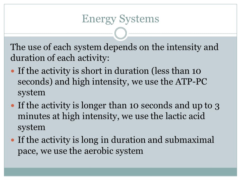 Energy Systems The use of each system depends on the intensity and duration of each activity: If the activity is short in duration (less than 10 seconds) and high intensity, we use the ATP-PC system If the activity is longer than 10 seconds and up to 3 minutes at high intensity, we use the lactic acid system If the activity is long in duration and submaximal pace, we use the aerobic system