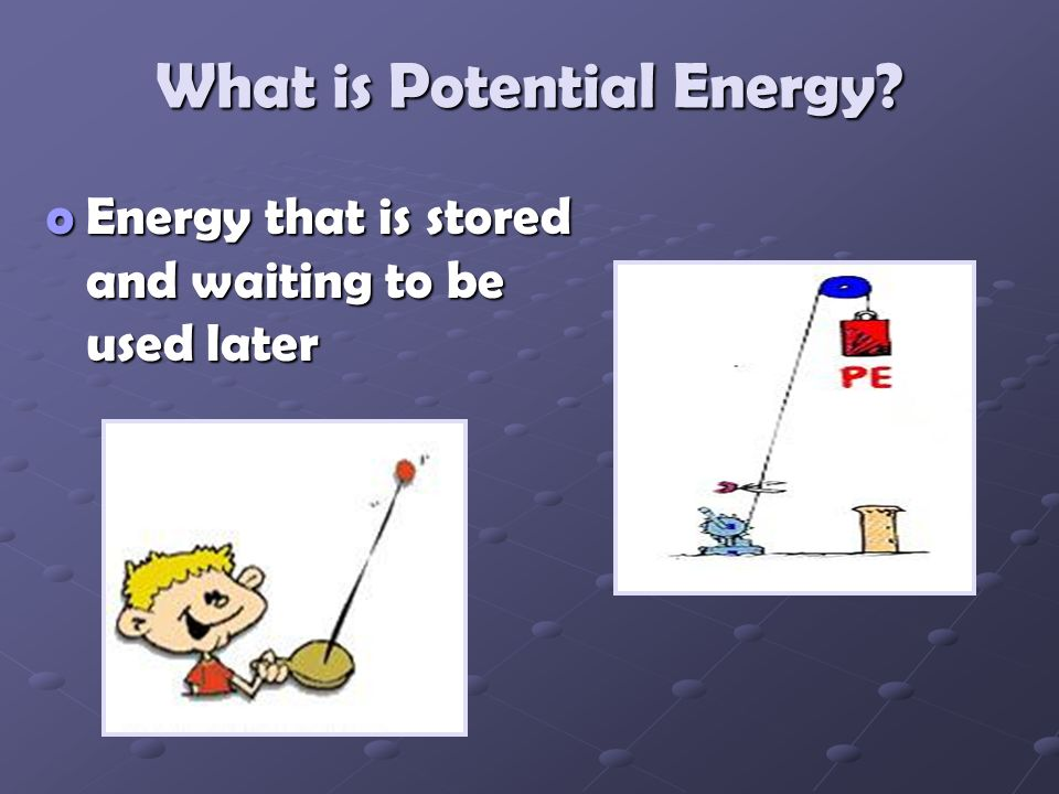 What is Potential Energy? oEnergy that is stored and waiting to be used later