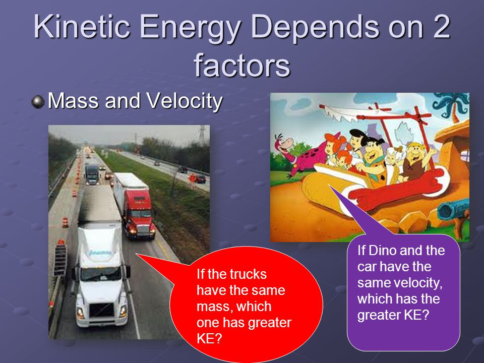 Kinetic Energy Depends on 2 factors Mass and Velocity If the trucks have the same mass, which one has greater KE.
