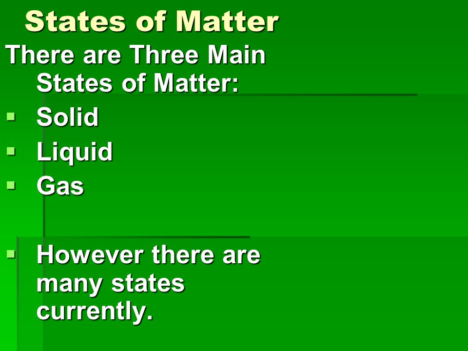 States of Matter There are Three Main States of Matter:  Solid  Liquid  Gas  However there are many states currently.