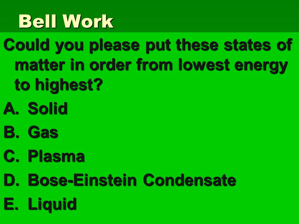 Bell Work Could you please put these states of matter in order from lowest energy to highest.