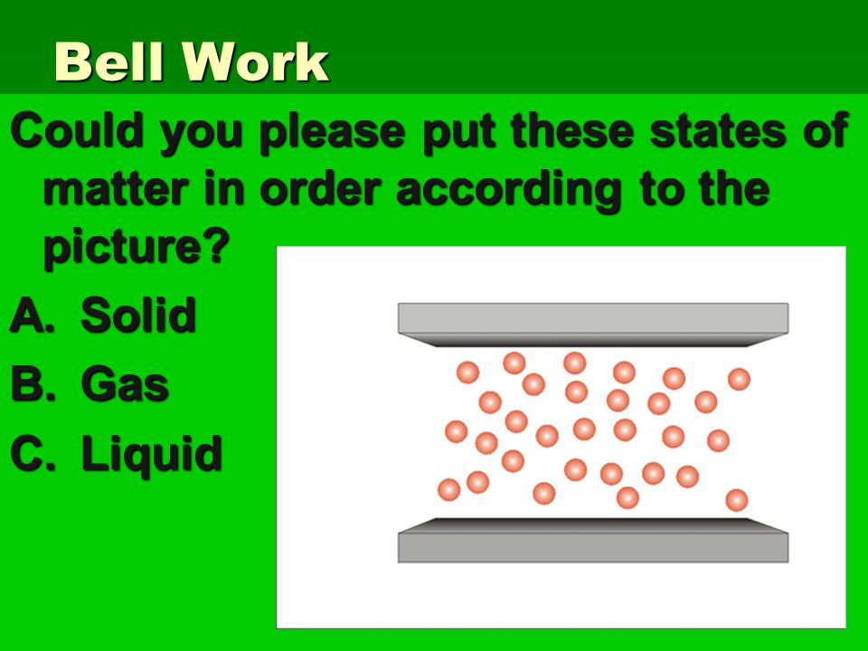 Bell Work Could you please put these states of matter in order according to the picture.