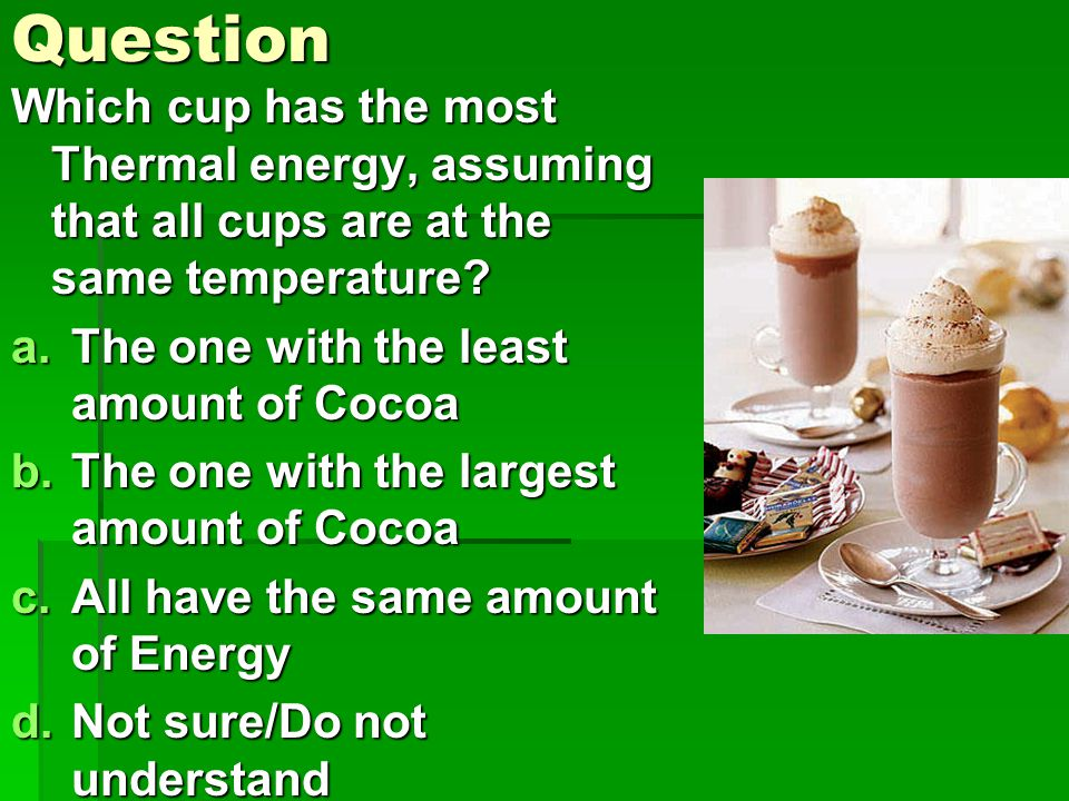 Question Which cup has the most Thermal energy, assuming that all cups are at the same temperature.