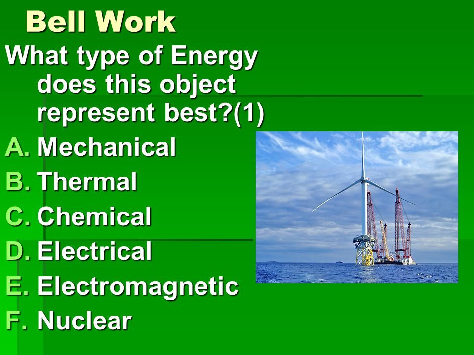 Bell Work What type of Energy does this object represent best (1) A.Mechanical B.Thermal C.Chemical D.Electrical E.Electromagnetic F.Nuclear