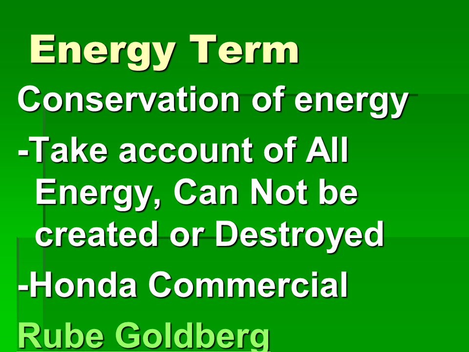 Energy Term Conservation of energy -Take account of All Energy, Can Not be created or Destroyed -Honda Commercial Rube Goldberg Rube Goldberg