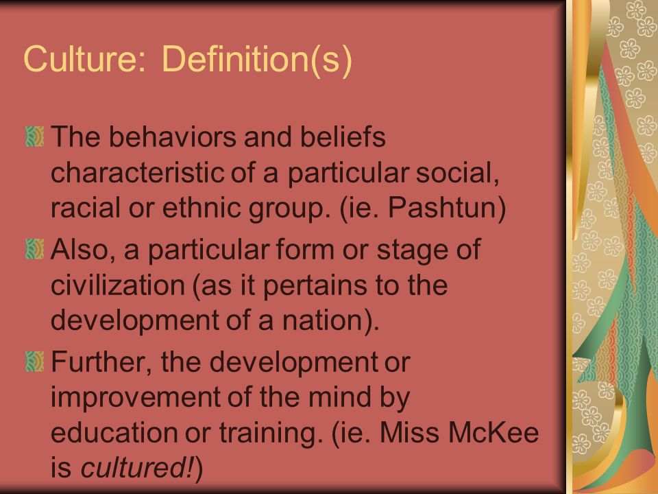Culture: Definition(s) The behaviors and beliefs characteristic of a particular social, racial or ethnic group.