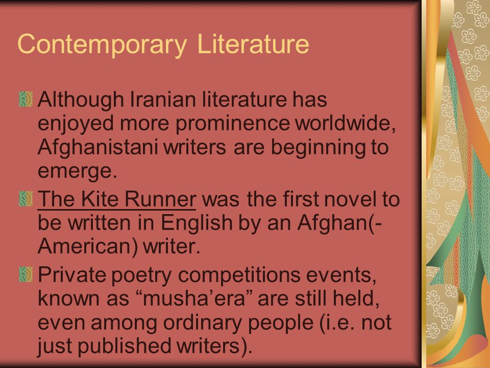 Contemporary Literature Although Iranian literature has enjoyed more prominence worldwide, Afghanistani writers are beginning to emerge.