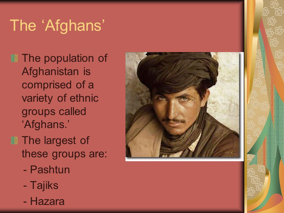 The 'Afghans' The population of Afghanistan is comprised of a variety of ethnic groups called 'Afghans.' The largest of these groups are: - Pashtun - Tajiks - Hazara