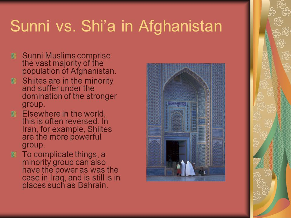 Sunni vs. Shi'a in Afghanistan Sunni Muslims comprise the vast majority of the population of Afghanistan. Shiites are in the minority and suffer under