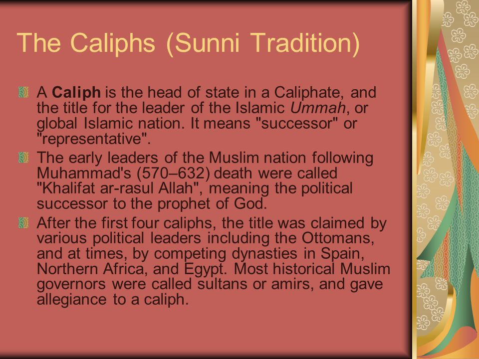 The Caliphs (Sunni Tradition) A Caliph is the head of state in a Caliphate, and the title for the leader of the Islamic Ummah, or global Islamic nation.