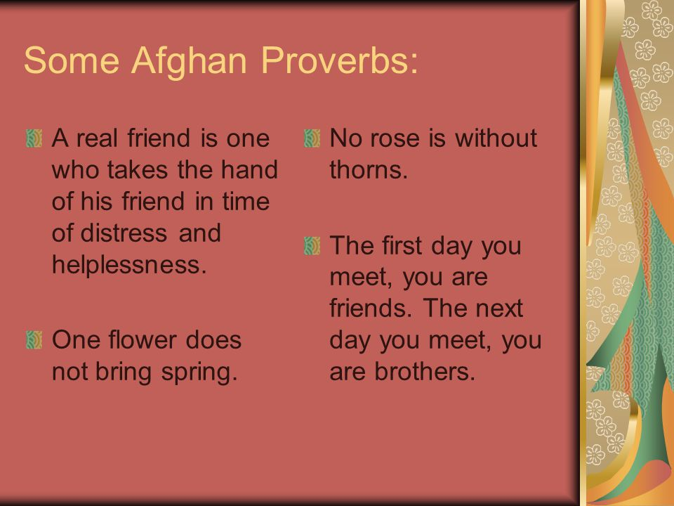 Some Afghan Proverbs: A real friend is one who takes the hand of his friend in time of distress and helplessness.