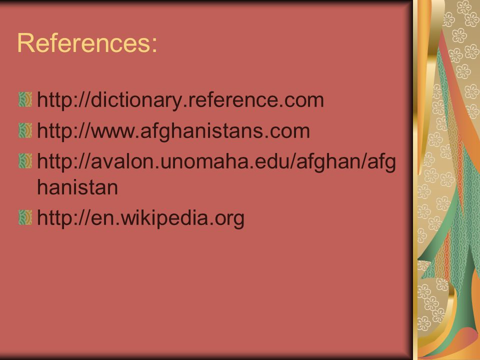 References: http://dictionary.reference.com http://www.afghanistans.com http://avalon.unomaha.edu/afghan/afg hanistan http://en.wikipedia.org
