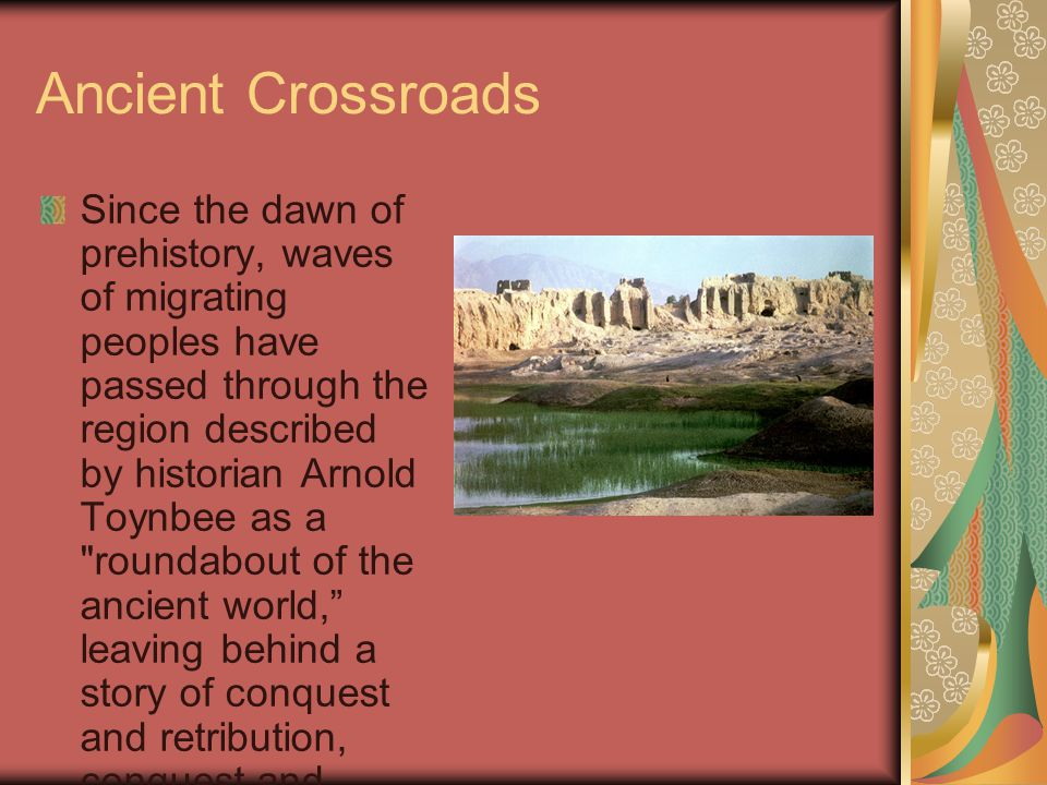 Ancient Crossroads Since the dawn of prehistory, waves of migrating peoples have passed through the region described by historian Arnold Toynbee as a roundabout of the ancient world, leaving behind a story of conquest and retribution, conquest and retribution...