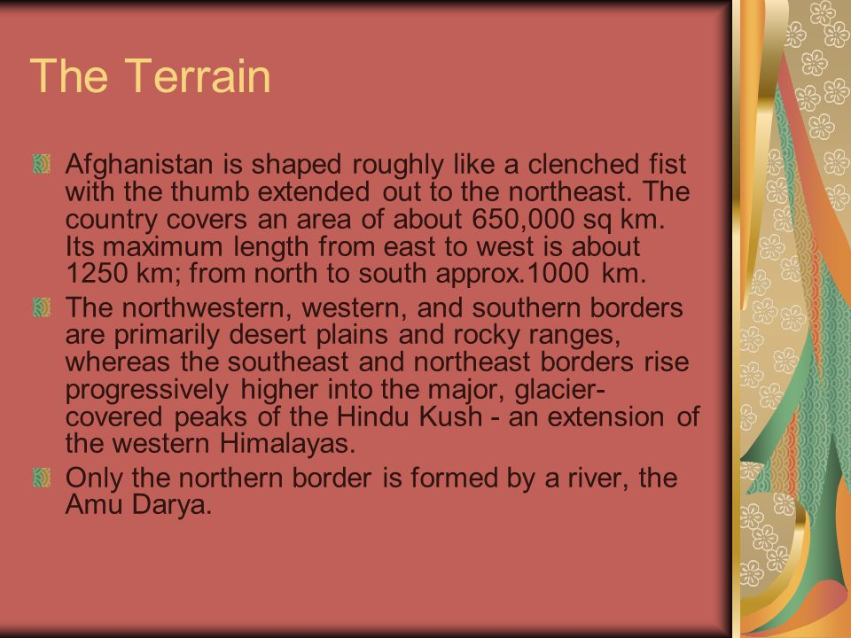 The Terrain Afghanistan is shaped roughly like a clenched fist with the thumb extended out to the northeast.