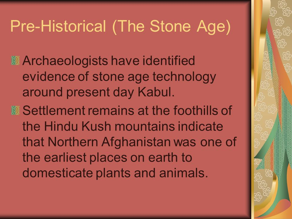 Pre-Historical (The Stone Age) Archaeologists have identified evidence of stone age technology around present day Kabul.