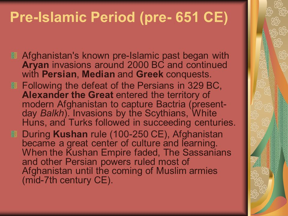 Pre-Islamic Period (pre- 651 CE) Afghanistan s known pre-Islamic past began with Aryan invasions around 2000 BC and continued with Persian, Median and Greek conquests.