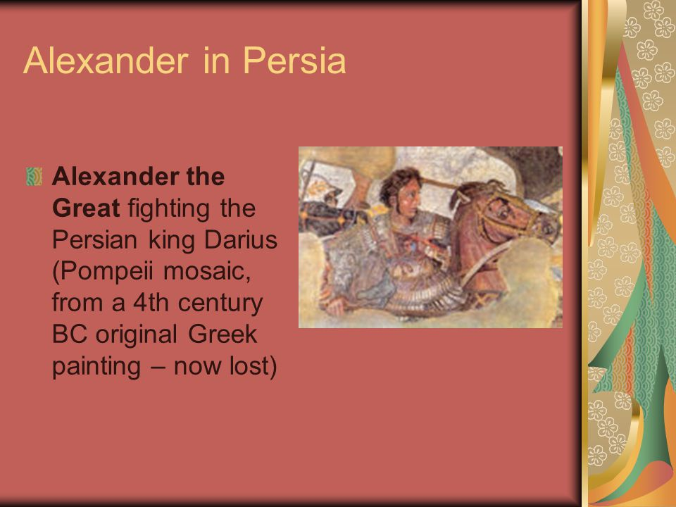 Alexander in Persia Alexander the Great fighting the Persian king Darius (Pompeii mosaic, from a 4th century BC original Greek painting – now lost)