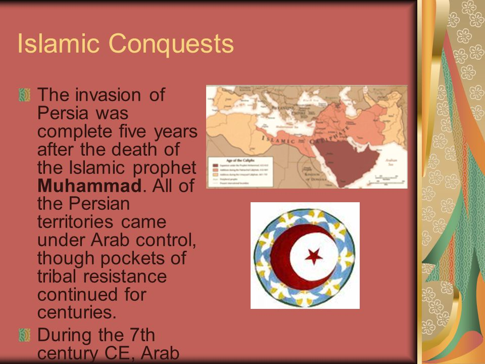 Islamic Conquests The invasion of Persia was complete five years after the death of the Islamic prophet Muhammad.