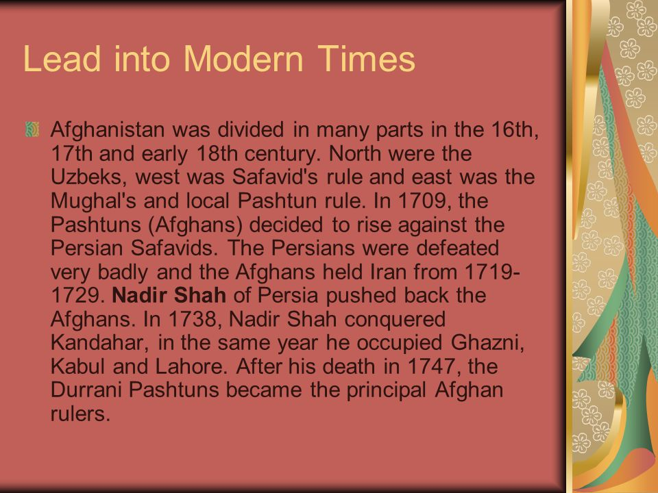 Lead into Modern Times Afghanistan was divided in many parts in the 16th, 17th and early 18th century.