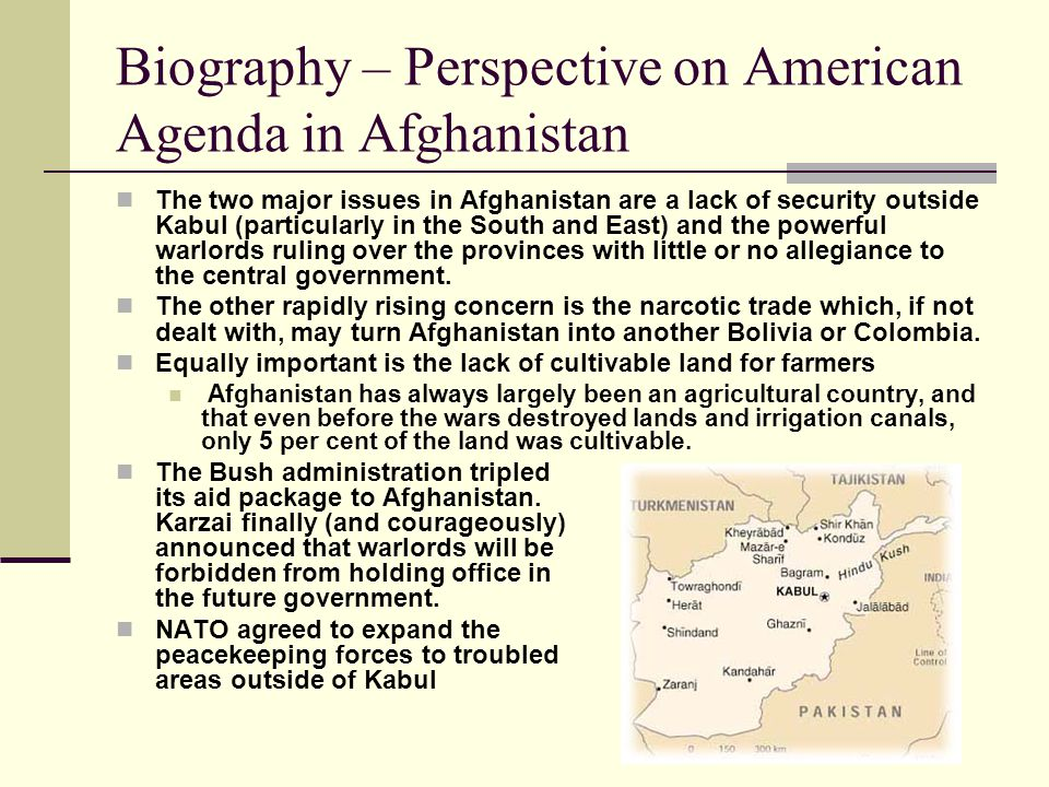 Biography – Perspective on American Agenda in Afghanistan The two major issues in Afghanistan are a lack of security outside Kabul (particularly in the South and East) and the powerful warlords ruling over the provinces with little or no allegiance to the central government.