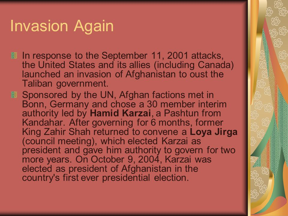 Invasion Again In response to the September 11, 2001 attacks, the United States and its allies (including Canada) launched an invasion of Afghanistan to oust the Taliban government.