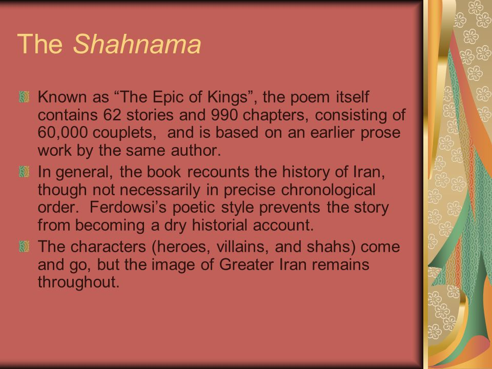 The Shahnama Known as The Epic of Kings , the poem itself contains 62 stories and 990 chapters, consisting of 60,000 couplets, and is based on an earlier prose work by the same author.