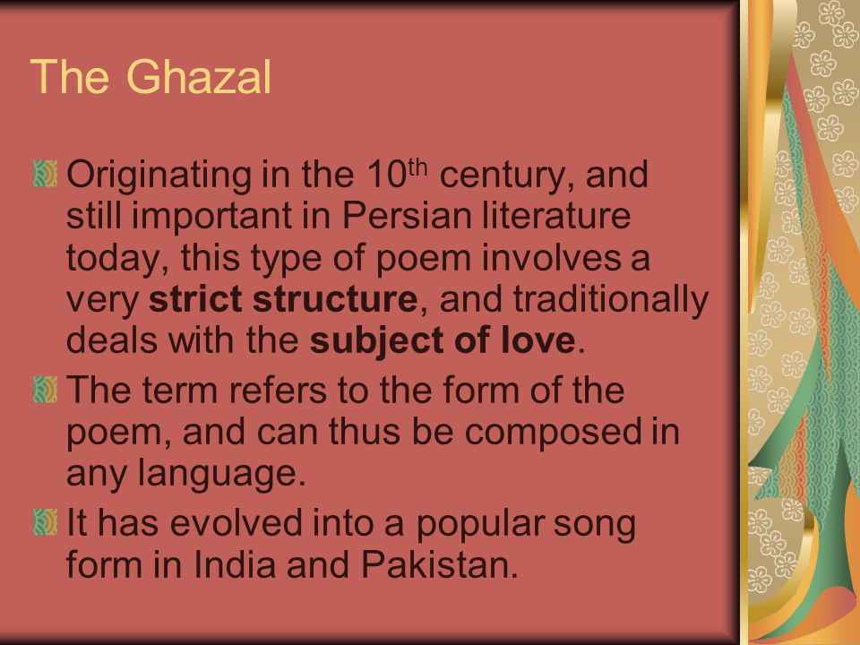 The Ghazal Originating in the 10 th century, and still important in Persian literature today, this type of poem involves a very strict structure, and traditionally deals with the subject of love.