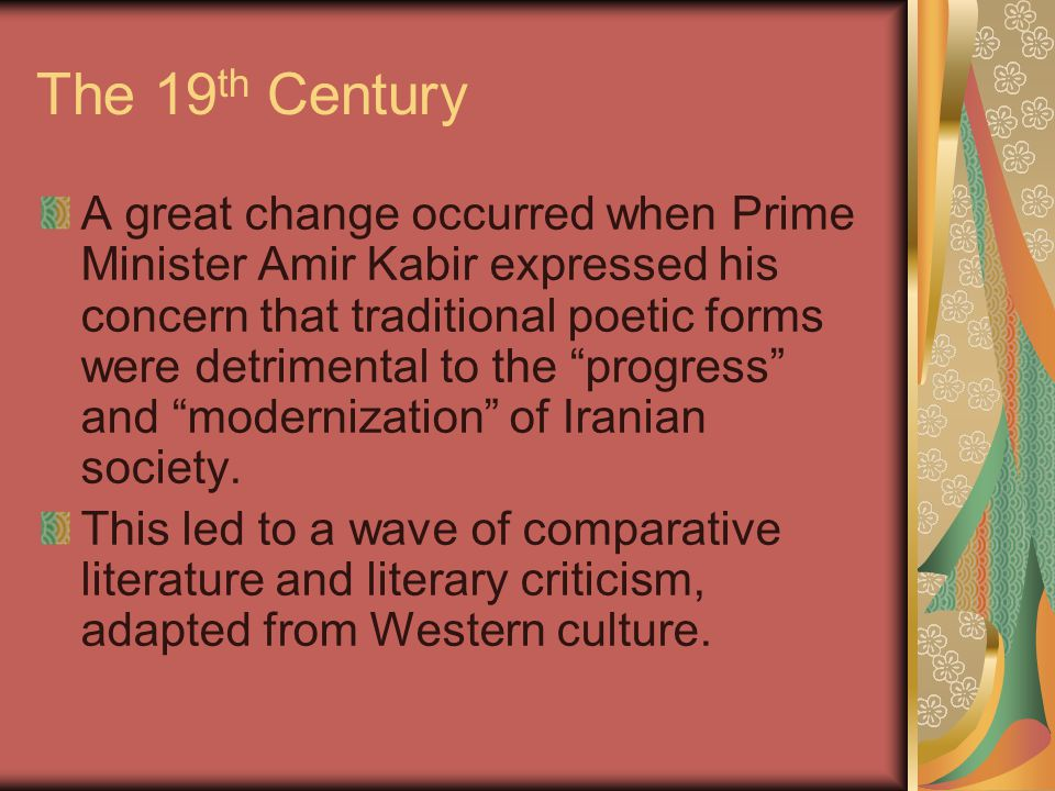 The 19 th Century A great change occurred when Prime Minister Amir Kabir expressed his concern that traditional poetic forms were detrimental to the progress and modernization of Iranian society.