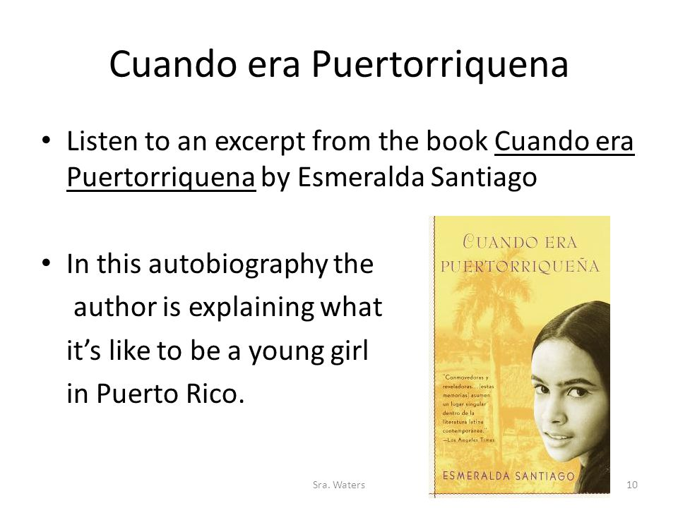 Cuando era Puertorriquena Listen to an excerpt from the book Cuando era Puertorriquena by Esmeralda Santiago In this autobiography the author is explaining what it's like to be a young girl in Puerto Rico.