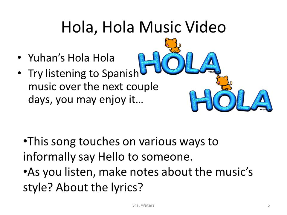 Hola, Hola Music Video Yuhan's Hola Hola Try listening to Spanish music over the next couple days, you may enjoy it… This song touches on various ways to informally say Hello to someone.