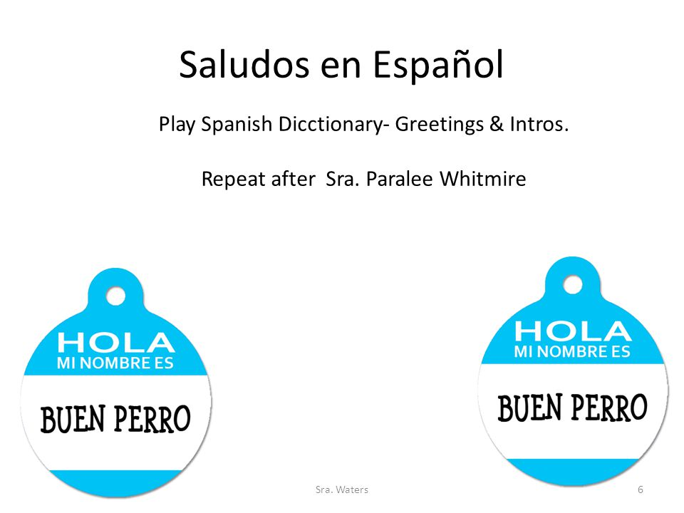 Saludos en Español Play Spanish Dicctionary- Greetings & Intros. Repeat after Sra. Paralee Whitmire 6Sra. Waters