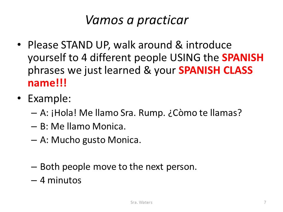 Vamos a practicar Please STAND UP, walk around & introduce yourself to 4 different people USING the SPANISH phrases we just learned & your SPANISH CLASS name!!.