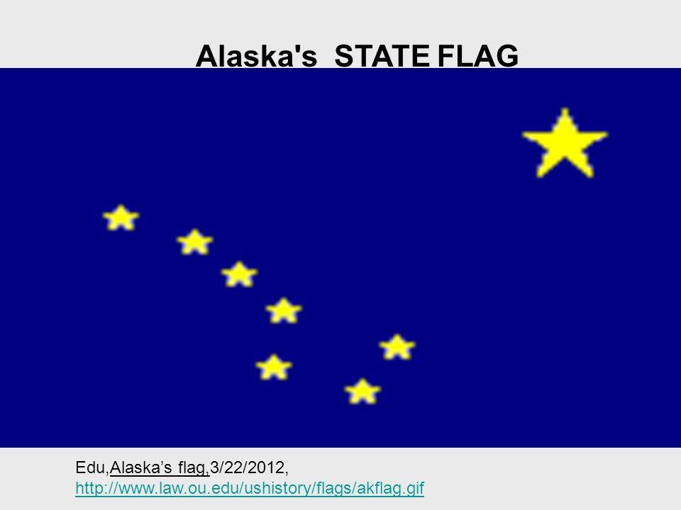 Alaska s STATE FLAG Edu,Alaska's flag,3/22/2012, http://www.law.ou.edu/ushistory/flags/akflag.gif