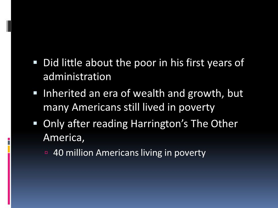  Did little about the poor in his first years of administration  Inherited an era of wealth and growth, but many Americans still lived in poverty  Only after reading Harrington's The Other America,  40 million Americans living in poverty