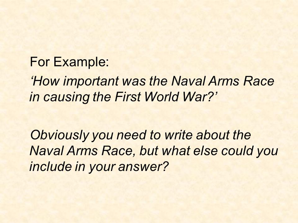 For Example: 'How important was the Naval Arms Race in causing the First World War?' Obviously you need to write about the Naval Arms Race, but what else could you include in your answer?