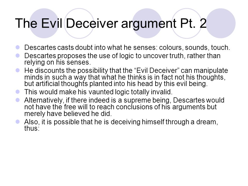 The Evil Deceiver argument Pt. 2 Descartes casts doubt into what he senses: colours, sounds, touch.