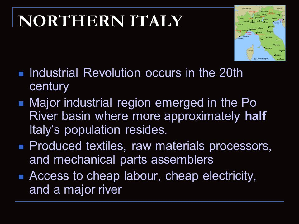 NORTHERN ITALY Industrial Revolution occurs in the 20th century Major industrial region emerged in the Po River basin where more approximately half It