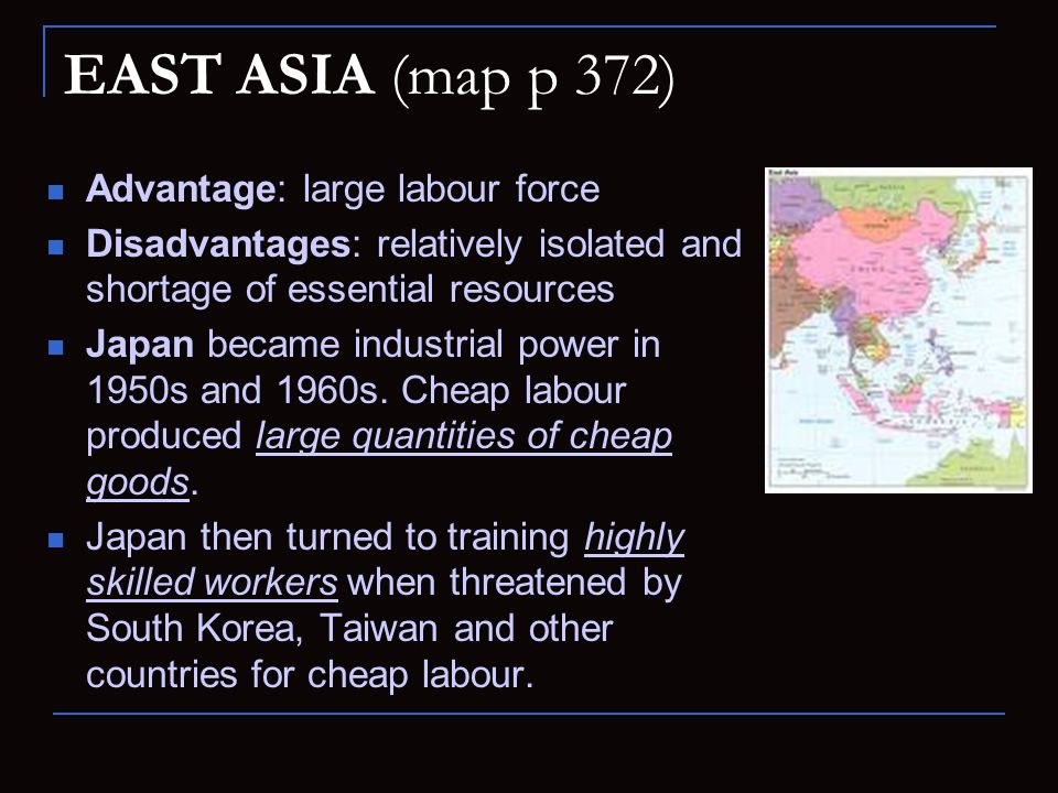 EAST ASIA (map p 372) Advantage: large labour force Disadvantages: relatively isolated and shortage of essential resources Japan became industrial pow