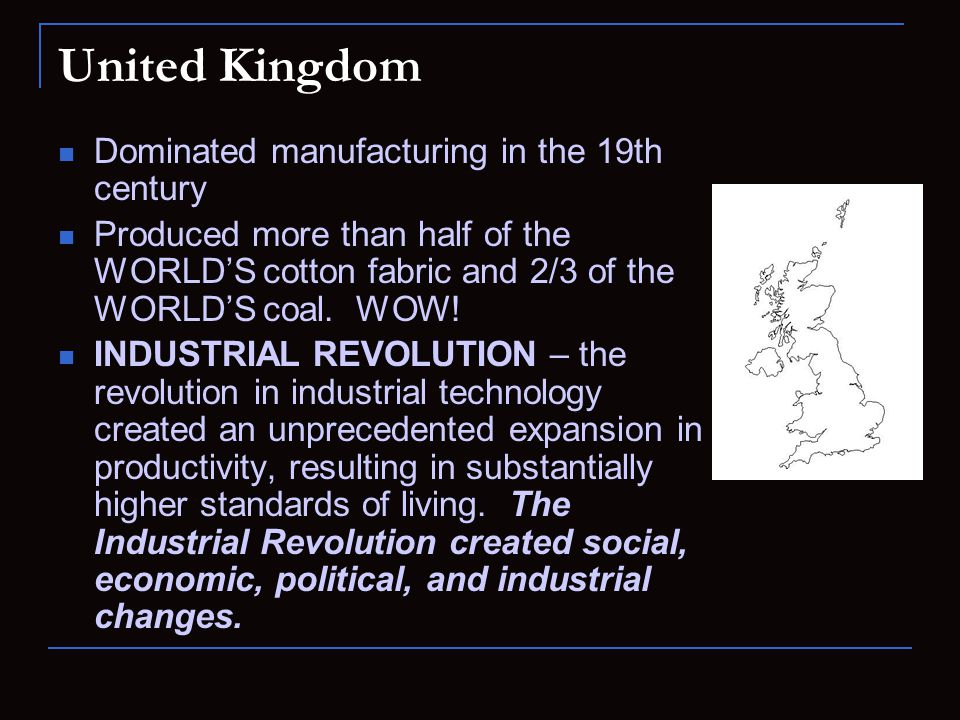 United Kingdom Dominated manufacturing in the 19th century Produced more than half of the WORLD'S cotton fabric and 2/3 of the WORLD'S coal. WOW! INDU