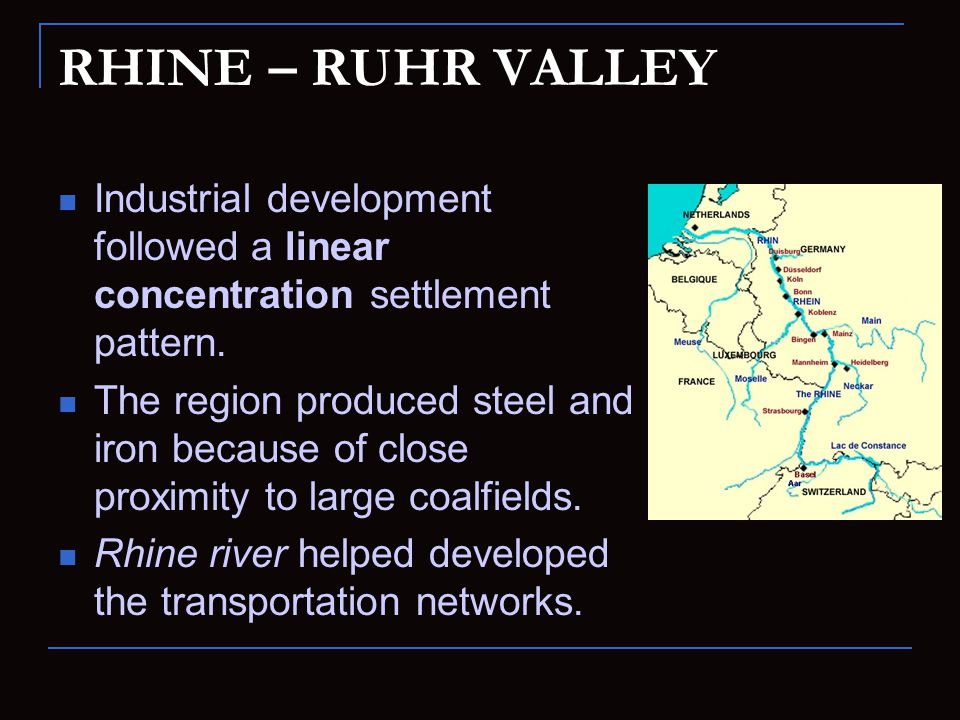 RHINE – RUHR VALLEY Industrial development followed a linear concentration settlement pattern. The region produced steel and iron because of close pro
